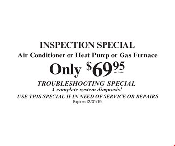 Inspection Special. $69.95 per zone Air Conditioner or Heat Pump or Gas Furnace Trouble Shooting special complete system diagnosis! Use this Special if in need of service or repairs. Expires 12/31/19.