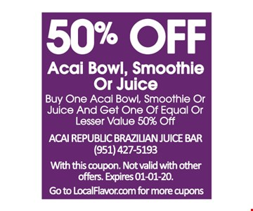 50% off acai bowl, smoothie or juice. Buy one acai bowl, smoothie or juice and get one of equal or lesser value 50% off. With this coupon. Not valid with other offers. Expires01/01/20