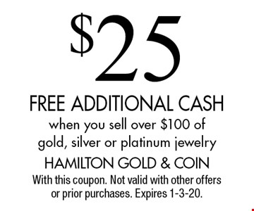 $25 FREE ADDITIONAL CASH when you sell over $100 of gold, silver or platinum jewelry. With this coupon. Not valid with other offers or prior purchases. Expires 1-3-20.