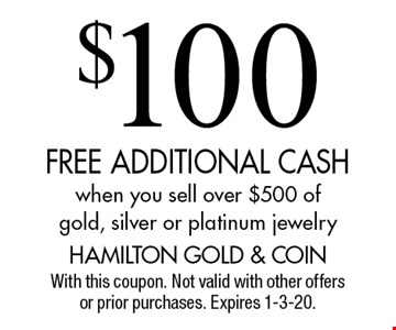 $100 FREE ADDITIONAL CASH when you sell over $500 of gold, silver or platinum jewelry. With this coupon. Not valid with other offers or prior purchases. Expires 1-3-20.