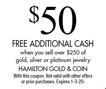 $50 FREE ADDITIONAL CASH when you sell over $250 of gold, silver or platinum jewelry. With this coupon. Not valid with other offers or prior purchases. Expires 1-3-20.