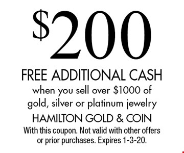 $200 FREE ADDITIONAL CASH when you sell over $1000 of gold, silver or platinum jewelry. With this coupon. Not valid with other offers or prior purchases. Expires 1-3-20.