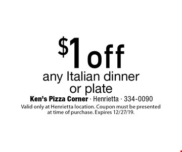 $1 off any Italian dinner or plate. Valid only at Henrietta location. Coupon must be presented at time of purchase. Expires 12/27/19.