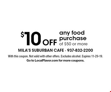 $10 Off any food purchase of $50 or more. With this coupon. Not valid with other offers. Excludes alcohol. Expires 11-29-19.Go to LocalFlavor.com for more coupons.
