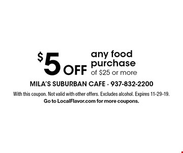 $5 Off any food purchase of $25 or more. With this coupon. Not valid with other offers. Excludes alcohol. Expires 11-29-19.Go to LocalFlavor.com for more coupons.