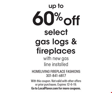 up to 60% off select gas logs & fireplaces with new gas line installed. With this coupon. Not valid with other offers or prior purchases. Expires 12-6-19. Go to LocalFlavor.com for more coupons.