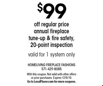 $99 off regular price annual fireplace tune-up & fire safety, 20-point inspection. Valid for 1 system only. With this coupon. Not valid with other offers or prior purchases. Expires 12/6/19. Go to LocalFlavor.com for more coupons.