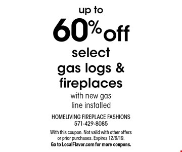 Up to 60% off select gas logs & fireplaces with new gas line installed. With this coupon. Not valid with other offers or prior purchases. Expires 12/6/19. Go to LocalFlavor.com for more coupons.