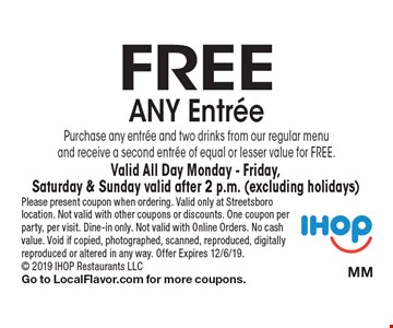 Free Any Entree Purchase any entree and two drinks from our regular menu and receive a second entree of equal or lesser value for FREE. Valid All Day Monday - Friday, Saturday & Sunday valid after 2 p.m. (excluding holidays). Please present coupon when ordering. Valid only at Streetsboro location. Not valid with other coupons or discounts. One coupon per party, per visit. Dine-in only. Not valid with Online Orders. No cash value. Void if copied, photographed, scanned, reproduced, digitally reproduced or altered in any way. Offer Expires 12/6/19. 2019 IHOP Restaurants LLC Go to LocalFlavor.com for more coupons.