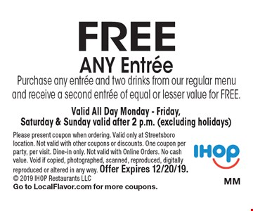 Free Any Entree. Purchase any entree and two drinks from our regular menu and receive a second entree of equal or lesser value for FREE. Valid All Day Monday - Friday, Saturday & Sunday valid after 2 p.m. (excluding holidays). Please present coupon when ordering. Valid only at Streetsboro location. Not valid with other coupons or discounts. One coupon per party, per visit. Dine-in only. Not valid with Online Orders. No cash value. Void if copied, photographed, scanned, reproduced, digitally reproduced or altered in any way. Offer Expires 12/20/19. 2019 IHOP Restaurants LLC Go to LocalFlavor.com for more coupons.