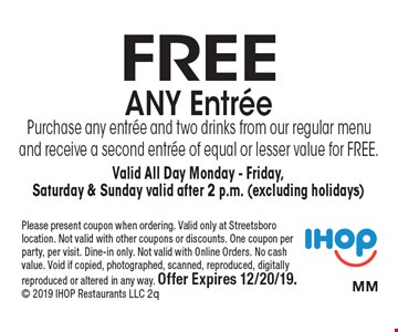 Free Any Entree. Purchase any entree and two drinks from our regular menu and receive a second entree of equal or lesser value for FREE. Valid All Day Monday - Friday, Saturday & Sunday valid after 2 p.m. (excluding holidays). Please present coupon when ordering. Valid only at Streetsboro location. Not valid with other coupons or discounts. One coupon per party, per visit. Dine-in only. Not valid with Online Orders. No cash value. Void if copied, photographed, scanned, reproduced, digitally reproduced or altered in any way. Offer Expires 12/20/19. 2019 IHOP Restaurants LLC 2q