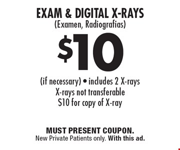 $10 Exam & Digital X-Rays (Examen, Radiografias) (if necessary) - includes 2 X-rays. X-rays not transferable. $10 for copy of X-ray. Must present coupon. New Private Patients only. With this ad.