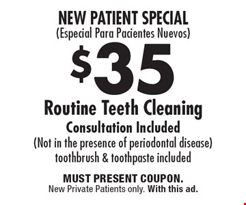New Patient Special (Especial Para Pacientes Nuevos) $35 Routine Teeth Cleaning Consultation Included (Not in the presence of periodontal disease) Toothbrush & toothpaste included. Must present coupon. New Private Patients only. With this ad.