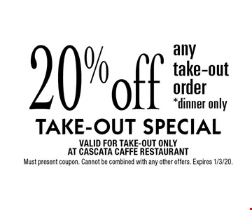 TAKE-OUT SPECIAL 20%off any take-out order *dinner only. VALID FOR TAKE-OUT ONLY AT CASCATA CAFFE RESTAURANT. Must present coupon. Cannot be combined with any other offers. Expires 1/3/20.