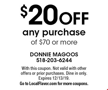 $20 off any purchase of $70 or more. With this coupon. Not valid with other offers or prior purchases. Dine in only. Expires 12/13/19. Go to LocalFlavor.com for more coupons.