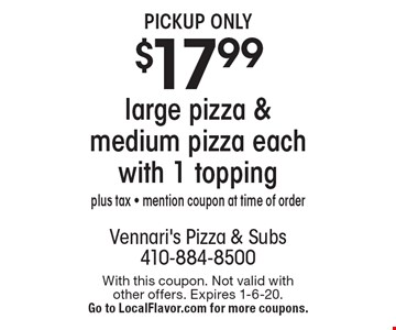 Pickup Only - $17.99 large pizza & medium pizza each with 1 topping. Plus tax - mention coupon at time of order. With this coupon. Not valid with other offers. Expires 1-6-20. Go to LocalFlavor.com for more coupons.