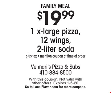 Family Meal - $19.99 1 x-large pizza, 12 wings, 2-liter soda. Plus tax - mention coupon at time of order. With this coupon. Not valid with other offers. Expires 1-6-20. Go to LocalFlavor.com for more coupons.