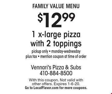 Family Value Menu - $12.99 1 x-large pizza with 2 toppings. Pickup only - monday-wednesday plus tax - mention coupon at time of order. With this coupon. Not valid with other offers. Expires 1-6-20. Go to LocalFlavor.com for more coupons.