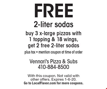 Free 2-liter sodas. Buy 3 x-large pizzas with 1 topping & 18 wings, get 2 free 2-liter sodas. Plus tax - mention coupon at time of order. With this coupon. Not valid with other offers. Expires 1-6-20. Go to LocalFlavor.com for more coupons.