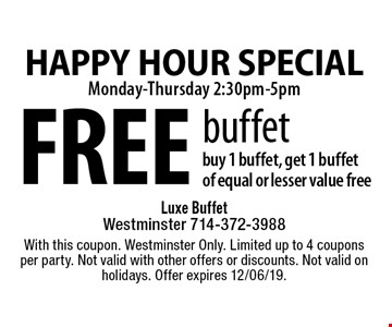 FREE buffet buy 1 buffet, get 1 buffet of equal or lesser value free. With this coupon. Westminster Only. Limited up to 4 coupons per party. Not valid with other offers or discounts. Not valid on holidays. Offer expires 12/06/19.