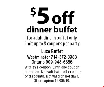 $5 off dinner buffet for adult dine in buffet only, limit up to 8 coupons per party. With this coupon. Limit one coupon per person. Not valid with other offers or discounts. Not valid on holidays. Offer expires 12/06/19.