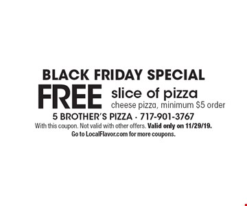 BLACK FRIDAY SPECIAL. FREE slice of pizza cheese pizza, minimum $5 order. With this coupon. Not valid with other offers. Valid only on 11/29/19. Go to LocalFlavor.com for more coupons.