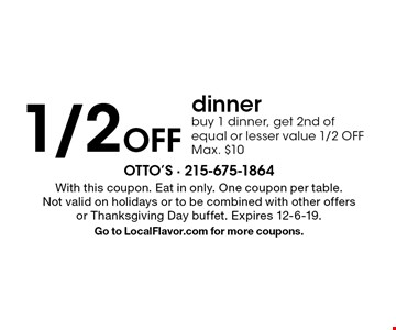 1/2 Off dinner buy 1 dinner, get 2nd of equal or lesser value 1/2 OFF Max. $10. With this coupon. Eat in only. One coupon per table. Not valid on holidays or to be combined with other offers or Thanksgiving Day buffet. Expires 12-6-19. Go to LocalFlavor.com for more coupons.