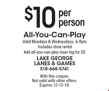 $10 per person All-You-Can-Play. Valid Mondays & Wednesdays, 6-9pm. Includes shoe rental. Add all-you-can-play laser tag for $5. With this coupon.