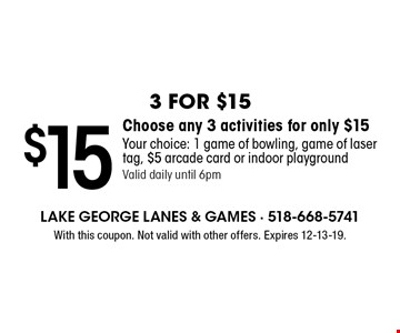 3 for $15 $15 Choose any 3 activities for only $15 Your choice: 1 game of bowling, game of laser tag, $5 arcade card or indoor playground Valid daily until 6pm. With this coupon. Not valid with other offers. Expires 12-13-19.