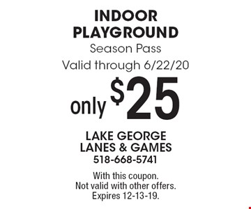 only $25 Indoor Playground Season Pass. Valid through 6/22/20. With this coupon. Not valid with other offers. Expires 12-13-19.