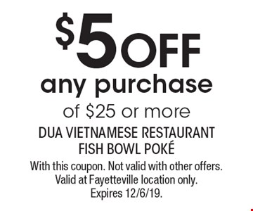 $5 off any purchase of $25 or more. With this coupon. Not valid with other offers. Valid at Fayetteville location only. Expires 12/6/19.