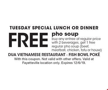 Tuesday Special. Lunch Or Dinner. Free pho soup buy any entree at regular price with 2 beverages, get 1 free regular pho soup (beef, meatball, chicken, tofu or house). With this coupon. Not valid with other offers. Valid at Fayetteville location only. Expires 12/6/19.