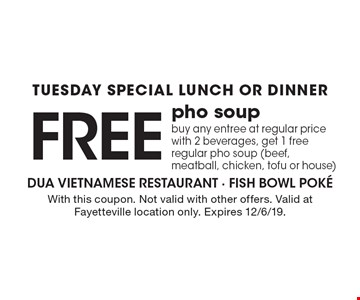 Tuesday Special. Lunch Or Dinner. Free pho soup. Buy any entree at regular price with 2 beverages, get 1 free regular pho soup (beef, meatball, chicken, tofu or house). With this coupon. Not valid with other offers. Valid at Fayetteville location only. Expires 12/6/19.