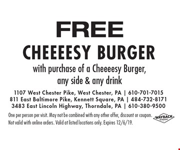 FREE Cheeeesy Burger with purchase of a Cheeeesy Burger, any side & any drink. One per person per visit. May not be combined with any other offer, discount or coupon.Not valid with online orders. Valid at listed locations only. Expires 12/6/19.