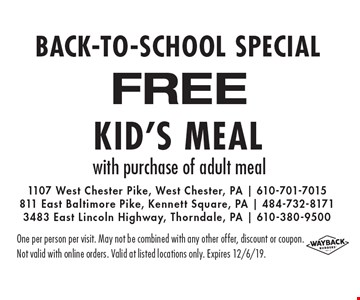 BACK-TO-SCHOOL SPECIAL FREE Kid's Meal with purchase of adult meal. One per person per visit. May not be combined with any other offer, discount or coupon.Not valid with online orders. Valid at listed locations only. Expires 12/6/19.
