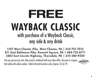 FREE Wayback classic with purchase of a Wayback Classic, any side & any drink. One per person per visit. May not be combined with any other offer, discount or coupon.Not valid with online orders. Valid at listed locations only. Expires 12/6/19.