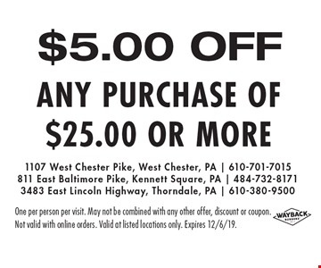 $5.00 OFF any purchase of $25.00 or more. One per person per visit. May not be combined with any other offer, discount or coupon.Not valid with online orders. Valid at listed locations only. Expires 12/6/19.
