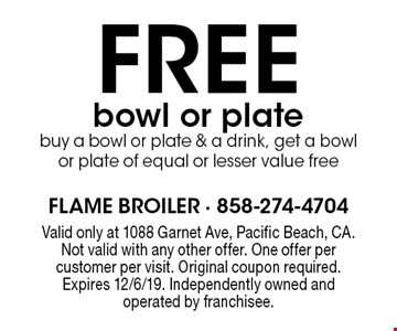 FREE bowl or plate buy a bowl or plate & a drink, get a bowl or plate of equal or lesser value free. Valid only at 1088 Garnet Ave, Pacific Beach, CA. Not valid with any other offer. One offer per customer per visit. Original coupon required. Expires 12/6/19. Independently owned and operated by franchisee.