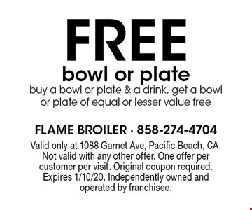 FREE bowl or plate buy a bowl or plate & a drink, get a bowl or plate of equal or lesser value free. Valid only at 1088 Garnet Ave, Pacific Beach, CA. Not valid with any other offer. One offer per customer per visit. Original coupon required. Expires 1/10/20. Independently owned and operated by franchisee.