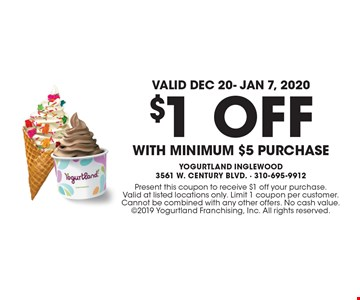 Valid Dec 20- Jan 7, 2020! $1 OFF WITH minimum $5 purchase. Present this coupon to receive $1 off your purchase. Valid at listed locations only. Limit 1 coupon per customer. Cannot be combined with any other offers. No cash value. 2019 Yogurtland Franchising, Inc. All rights reserved.