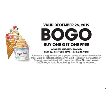Valid December 26, 2019! BOGO Buy One Get One Free. Purchase a yogurt and get a yogurt of equal or lesser value for free. Valid at listed locations only. Limit 1 coupon per customer. Cannot be combined with any other offers. No cash value. 2019 Yogurtland Franchising, Inc. All rights reserved.