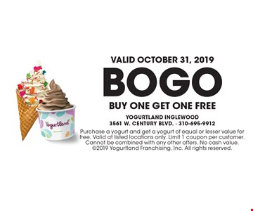 Valid October 31, 2019! BOGO Buy One Get One Free. Purchase a yogurt and get a yogurt of equal or lesser value for free. Valid at listed locations only. Limit 1 coupon per customer. Cannot be combined with any other offers. No cash value. 2019 Yogurtland Franchising, Inc. All rights reserved.