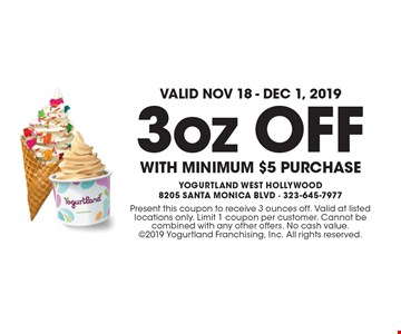 Valid Nov 18 - Dec 1, 2019! 3oz OFF WITH minimum $5 purchase. Present this coupon to receive 3 ounces off. Valid at listed locations only. Limit 1 coupon per customer. Cannot be combined with any other offers. No cash value. 2019 Yogurtland Franchising, Inc. All rights reserved.