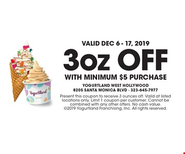 Valid Dec 6 - 17, 2019! 3oz OFF WITH minimum $5 purchase. Present this coupon to receive 3 ounces off. Valid at listed locations only. Limit 1 coupon per customer. Cannot be combined with any other offers. No cash value. 2019 Yogurtland Franchising, Inc. All rights reserved.