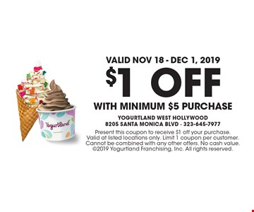 Valid Nov 18 - Dec 1, 2019! $1 OFF WITH minimum $5 purchase. Present this coupon to receive $1 off your purchase. Valid at listed locations only. Limit 1 coupon per customer. Cannot be combined with any other offers. No cash value. 2019 Yogurtland Franchising, Inc. All rights reserved.