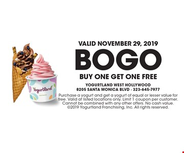 Valid November 29, 2019! BOGO Buy One Get One Free. Purchase a yogurt and get a yogurt of equal or lesser value for free. Valid at listed locations only. Limit 1 coupon per customer. Cannot be combined with any other offers. No cash value. 2019 Yogurtland Franchising, Inc. All rights reserved.