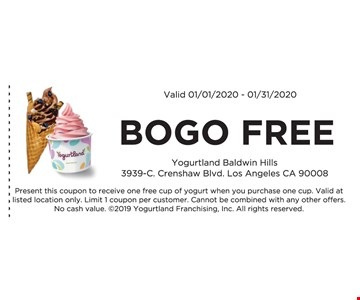 Bogo Free. Valid 01/01/20 -01/31/20. Present this coupon to receive one free cup of yogurt when you purchase one cup. Valid at listed location only. Limit 1 coupon per customer. Cannot be combined with any other offers. No cash value. 2019 Yogurtland Franchising, Inc. All rights reserved.