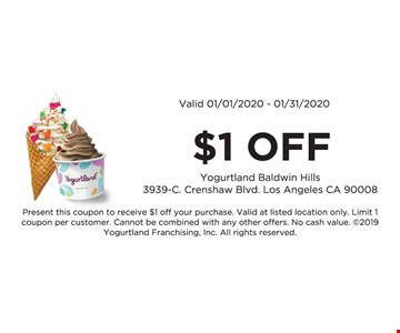 $1 off. Valid 01/01/20 -01/31/20. Present this coupon to receive $1 off your purchase. Valid at listed location only. Limit 1 coupon per customer. Cannot be combined with any other offers. No cash value. 2019 Yogurtland Franchising, Inc. All rights reserved.
