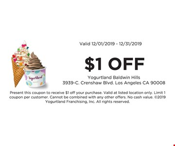 $1 off. Valid 12/10/19 -12/31/19. Present this coupon to receive $1 off your purchase. Valid at listed location only. Limit 1 coupon per customer. Cannot be combined with any other offers. No cash value. 2019 Yogurtland Franchising, Inc. All rights reserved.