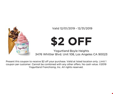 $2 off. Valid 12/01/19 -12/31/19. Present this coupon to receive $2 off your purchase. Valid at listed location only. Limit 1 coupon per customer. Cannot be combined with any other offers. No cash value. 2019 Yogurtland Franchising, Inc. All rights reserved.